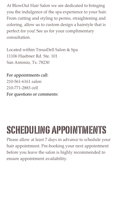 At BlowOut Hair Salon we are dedicated to bringing you the indulgence of the spa experience to your hair. From cutting and styling to perms, straightening and coloring, allow us to custom design a hairstyle that is perfect for you! See us for your complimentary consultation.  Located within TreusDell Salon & Spa 11106 Huebner Rd. Ste. 101 San Antonio, Tx. 78230  For appointments call: 210-561-6161 salon 210-771-2883 cell  For questions or comments: Email   Scheduling appointments Please allow at least 7 days in advance to schedule your hair appointment. Pre-booking your next appointment before you leave the salon is highly recommended to ensure appointment availability.